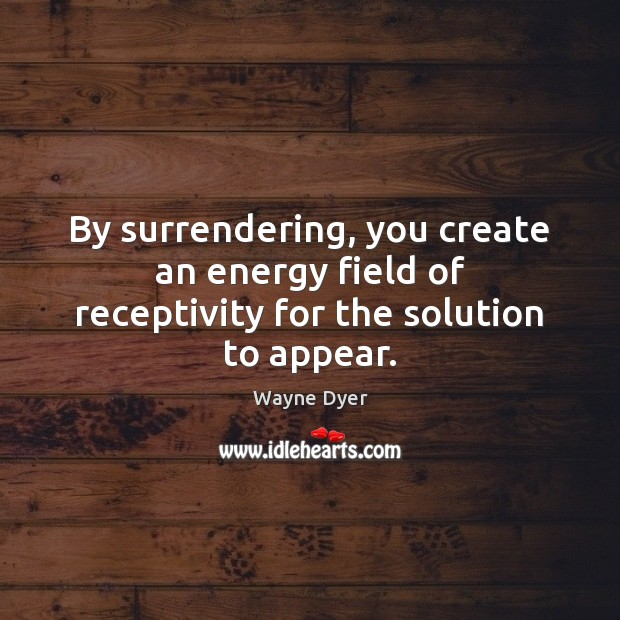 Image, By surrendering, you create an energy field of receptivity for the solution to appear.