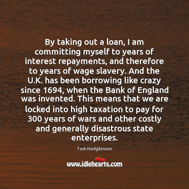 By taking out a loan, I am committing myself to years of Tom Hodgkinson Picture Quote