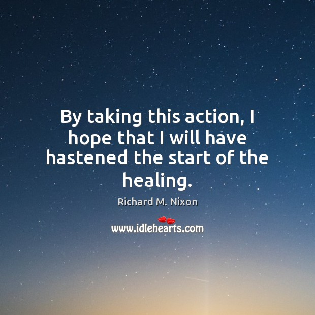 By taking this action, I hope that I will have hastened the start of the healing. Image