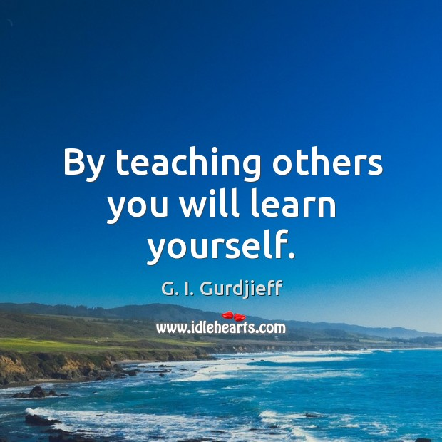 By teaching others you will learn yourself. Image