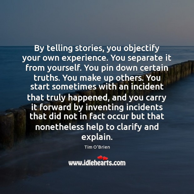 By telling stories, you objectify your own experience. You separate it from Tim O'Brien Picture Quote