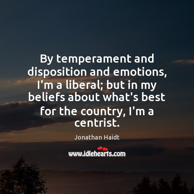 Image, By temperament and disposition and emotions, I'm a liberal; but in my