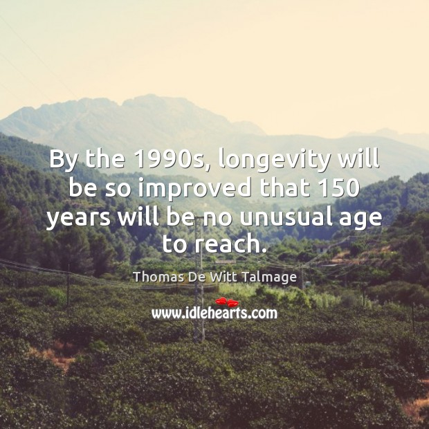 By the 1990s, longevity will be so improved that 150 years will be Thomas De Witt Talmage Picture Quote