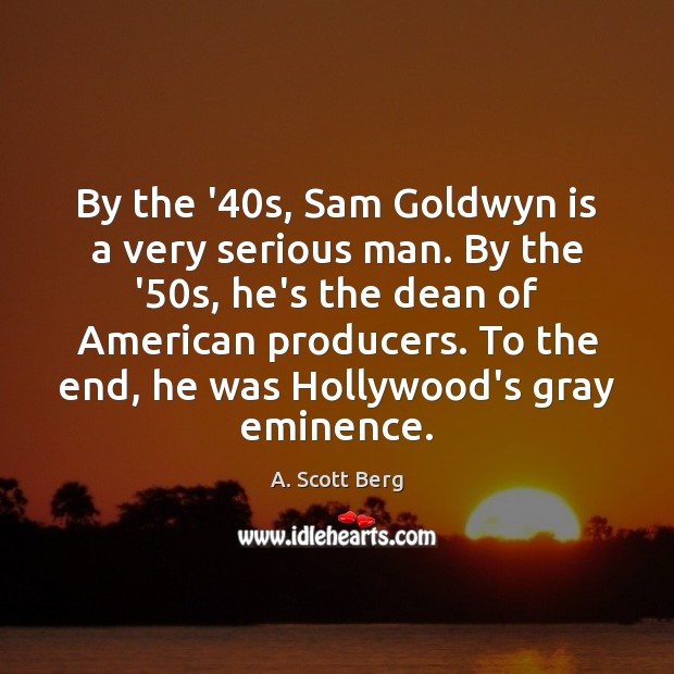 By the '40s, Sam Goldwyn is a very serious man. By Image