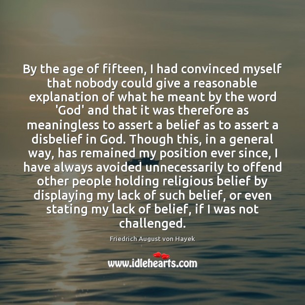 By the age of fifteen, I had convinced myself that nobody could Friedrich August von Hayek Picture Quote
