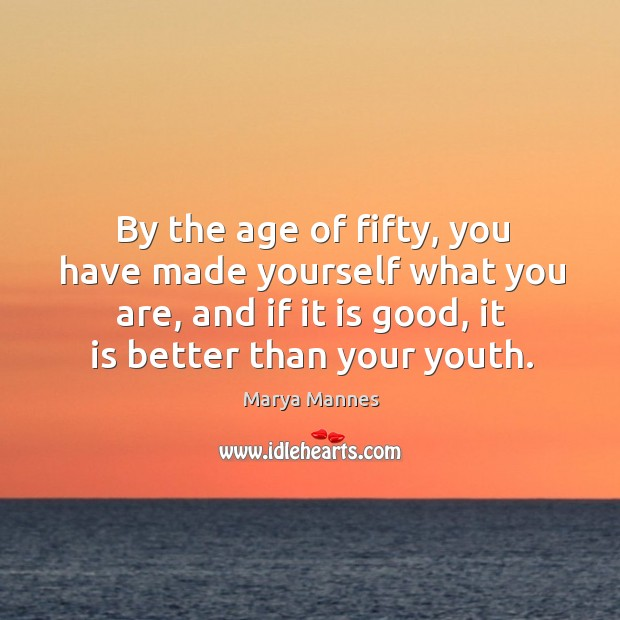 By the age of fifty, you have made yourself what you are, and if it is good, it is better than your youth. Image