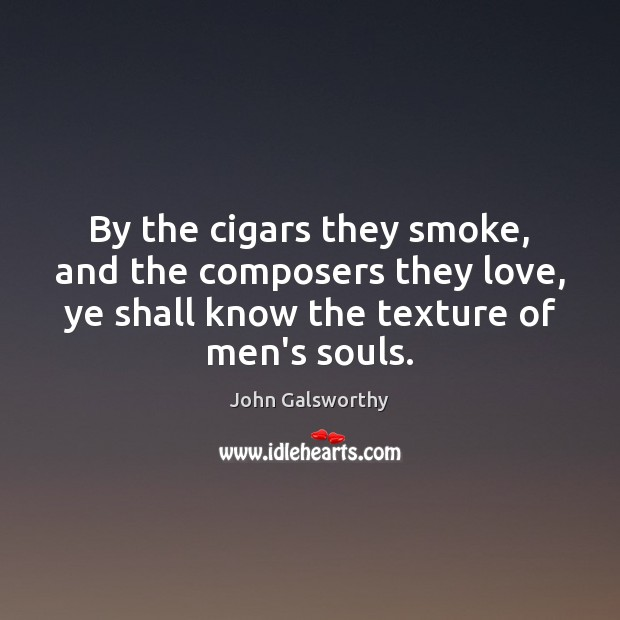 By the cigars they smoke, and the composers they love, ye shall John Galsworthy Picture Quote