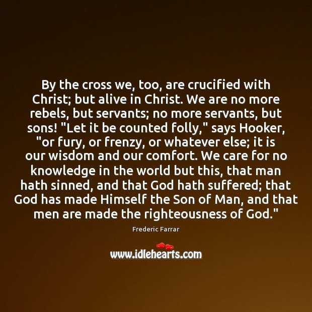 By the cross we, too, are crucified with Christ; but alive in Frederic Farrar Picture Quote