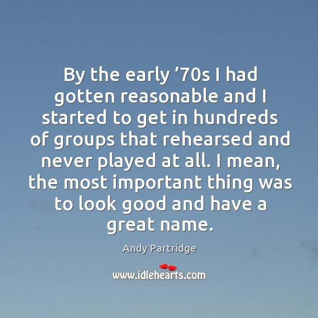 By the early '70s I had gotten reasonable and I started to get in hundreds of groups that Andy Partridge Picture Quote