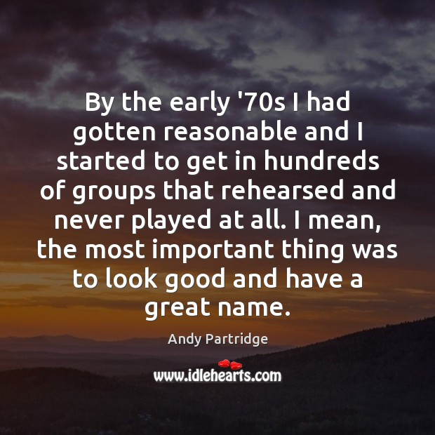 By the early '70s I had gotten reasonable and I started Andy Partridge Picture Quote