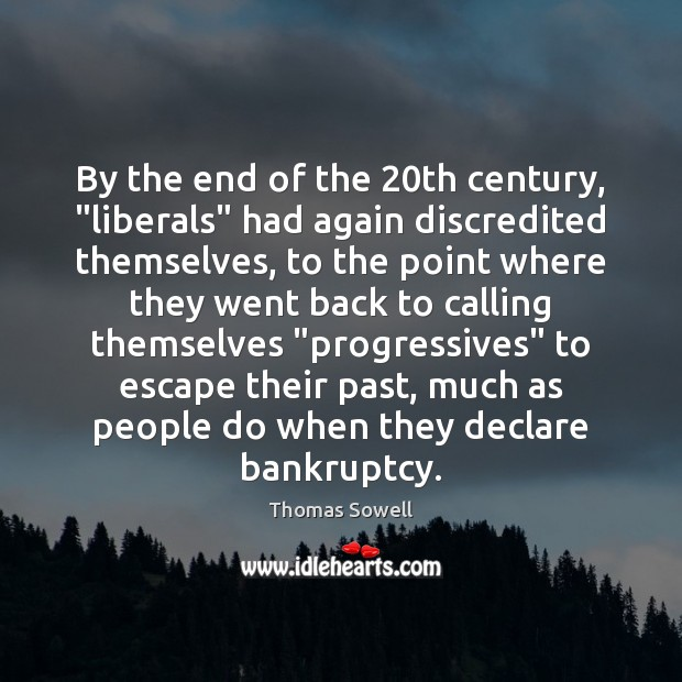 """By the end of the 20th century, """"liberals"""" had again discredited themselves, Thomas Sowell Picture Quote"""