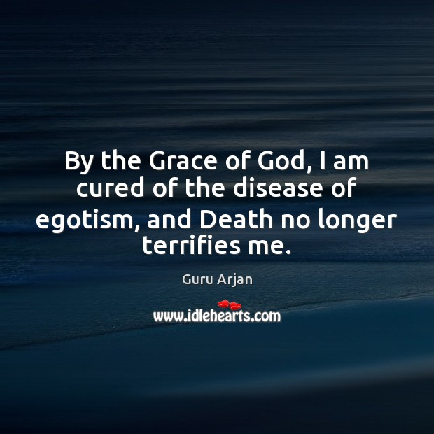 By the Grace of God, I am cured of the disease of Guru Arjan Picture Quote
