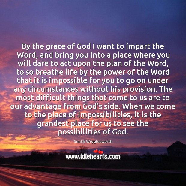 By the grace of God I want to impart the Word, and Smith Wigglesworth Picture Quote