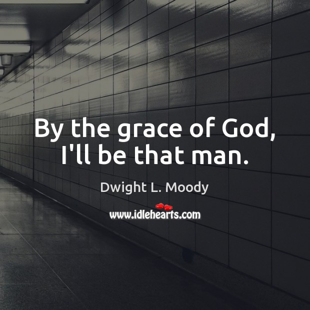 By the grace of God, I'll be that man. Dwight L. Moody Picture Quote