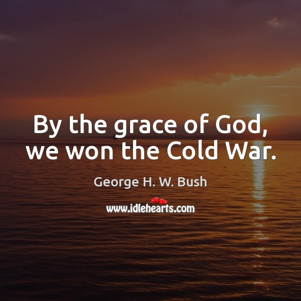 By the grace of God, we won the Cold War. George H. W. Bush Picture Quote