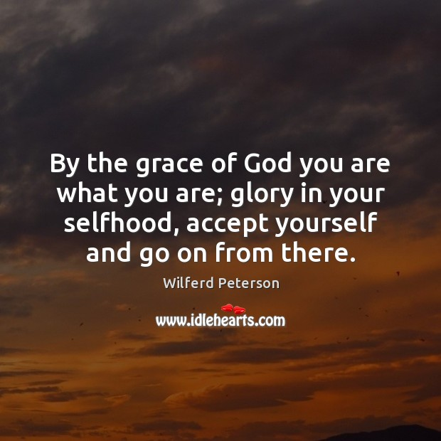 By the grace of God you are what you are; glory in Wilferd Peterson Picture Quote