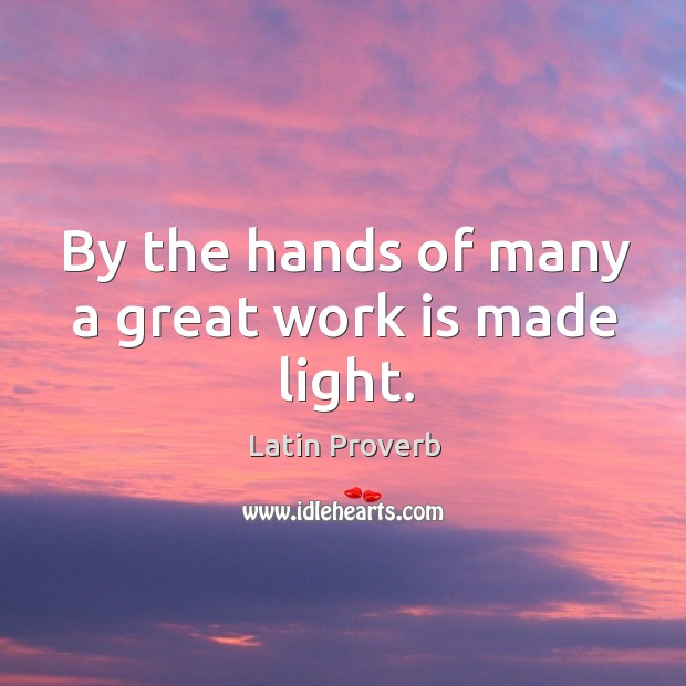 Image, By the hands of many a great work is made light.