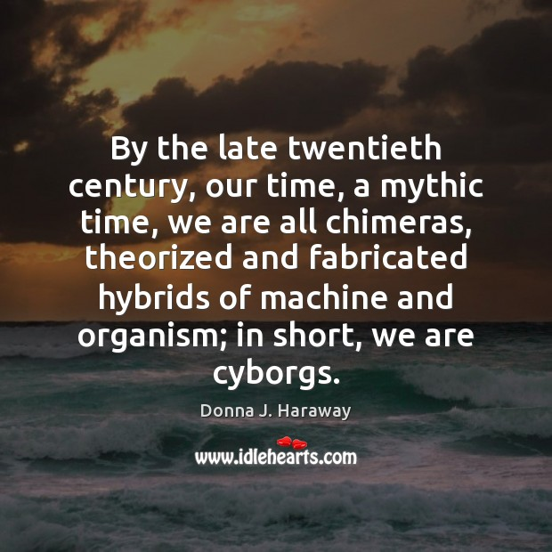 By the late twentieth century, our time, a mythic time, we are Donna J. Haraway Picture Quote