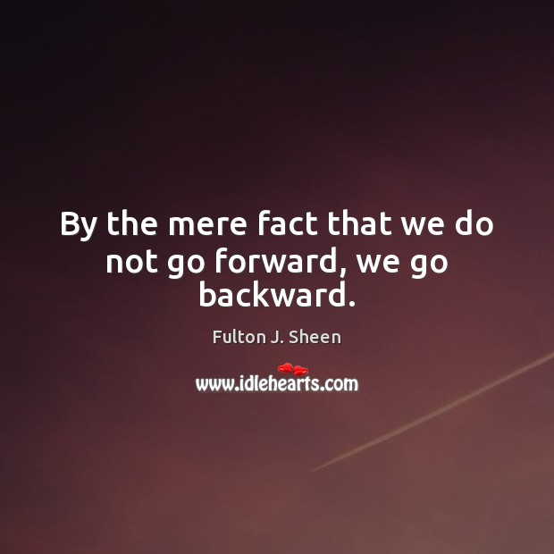 By the mere fact that we do not go forward, we go backward. Image