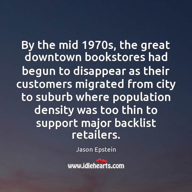 By the mid 1970s, the great downtown bookstores had begun to disappear Jason Epstein Picture Quote