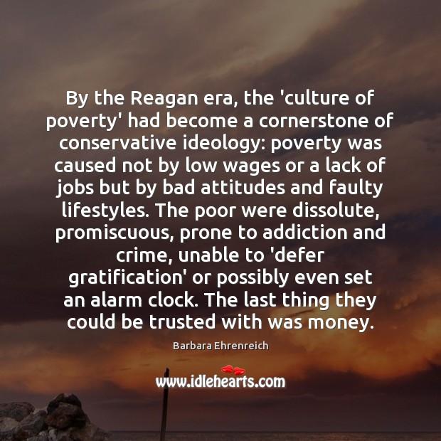 By the Reagan era, the 'culture of poverty' had become a cornerstone Barbara Ehrenreich Picture Quote