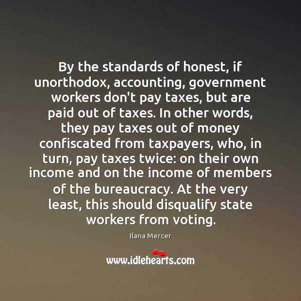 By the standards of honest, if unorthodox, accounting, government workers don't pay Ilana Mercer Picture Quote