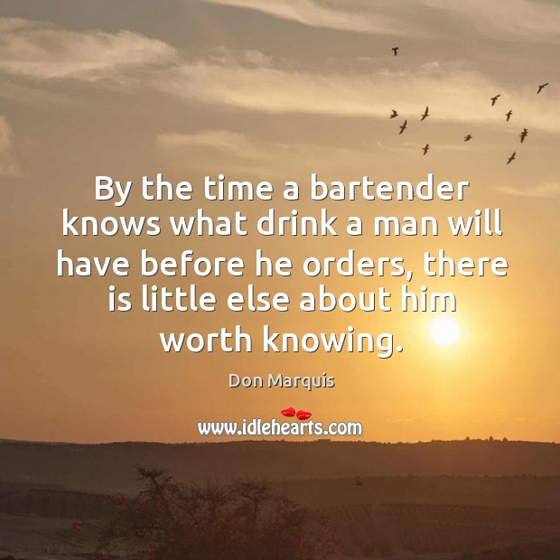 By the time a bartender knows what drink a man will have before he orders, there is little else about him worth knowing. Don Marquis Picture Quote