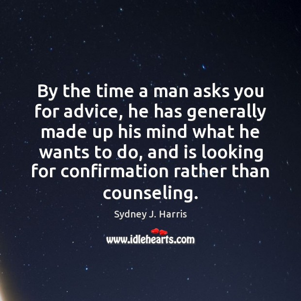 By the time a man asks you for advice, he has generally Sydney J. Harris Picture Quote