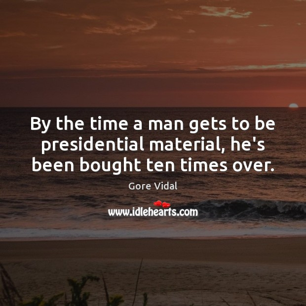 By the time a man gets to be presidential material, he's been bought ten times over. Gore Vidal Picture Quote