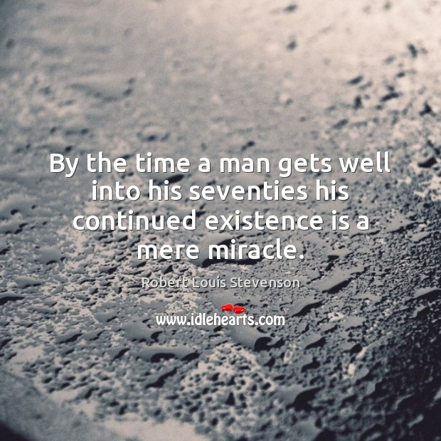 By the time a man gets well into his seventies his continued existence is a mere miracle. Image