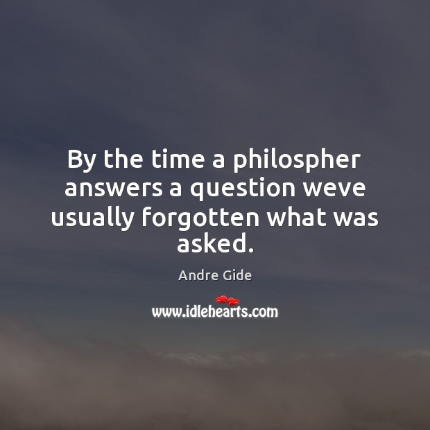 By the time a philospher answers a question weve usually forgotten what was asked. Andre Gide Picture Quote