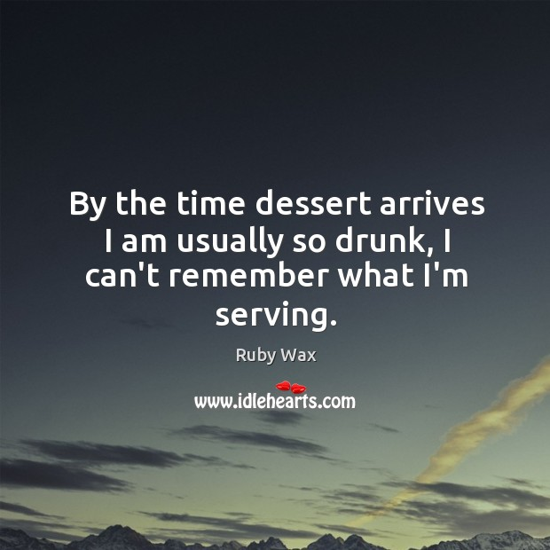 By the time dessert arrives I am usually so drunk, I can't remember what I'm serving. Ruby Wax Picture Quote