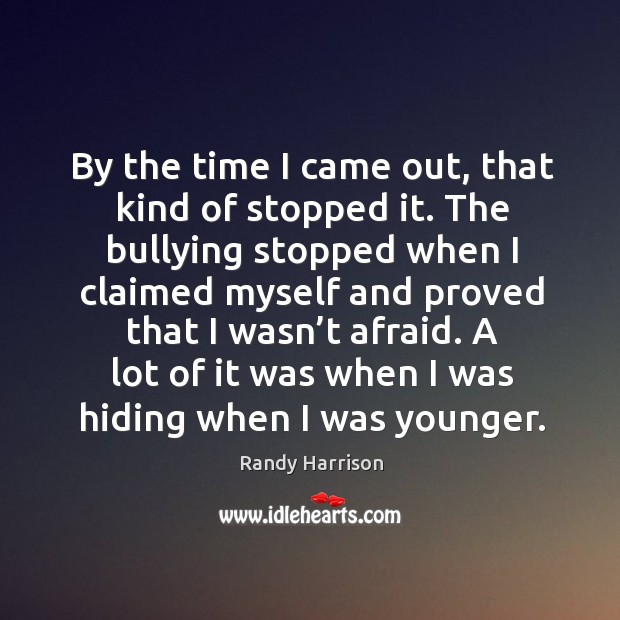 By the time I came out, that kind of stopped it. The bullying stopped when I claimed Randy Harrison Picture Quote