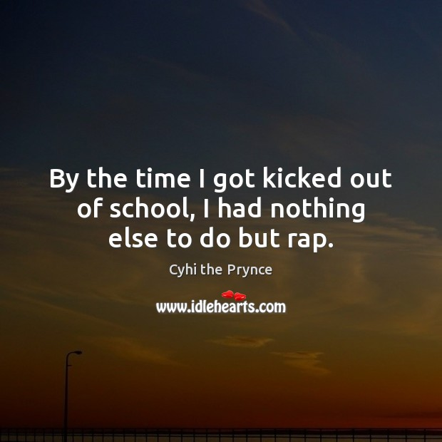 By the time I got kicked out of school, I had nothing else to do but rap. Image