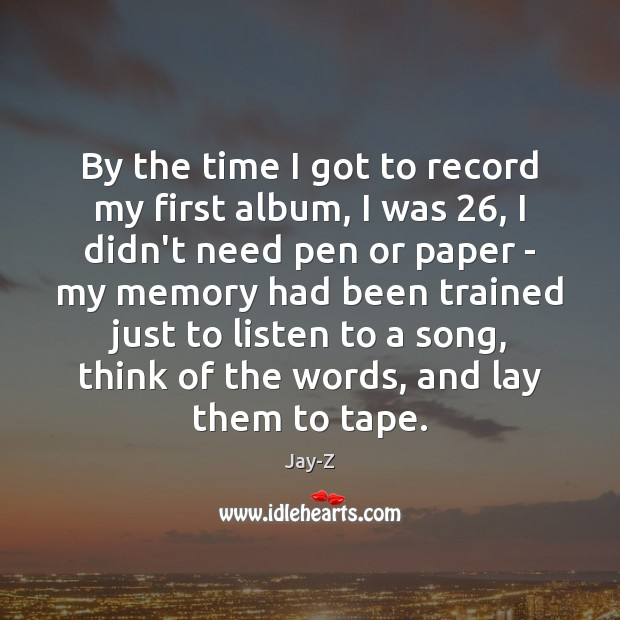 By the time I got to record my first album, I was 26, Jay-Z Picture Quote