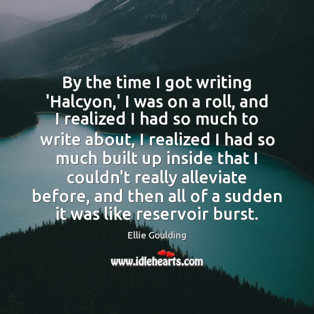 By the time I got writing 'Halcyon,' I was on a Ellie Goulding Picture Quote