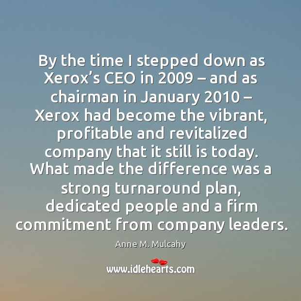 By the time I stepped down as xerox's ceo in 2009 – and as chairman in january 2010 – xerox had become the vibrant Image
