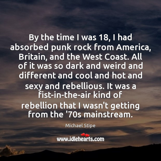 By the time I was 18, I had absorbed punk rock from America, Michael Stipe Picture Quote