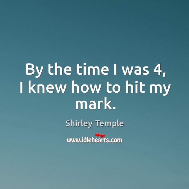 By the time I was 4, I knew how to hit my mark. Shirley Temple Picture Quote