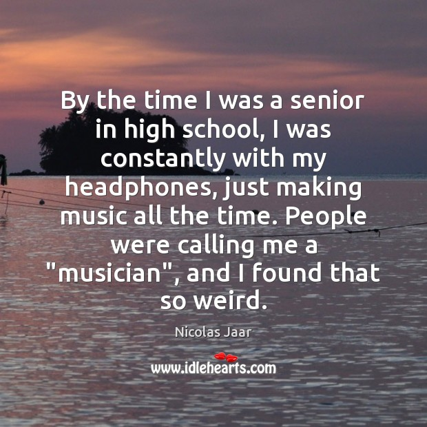 By the time I was a senior in high school, I was Nicolas Jaar Picture Quote