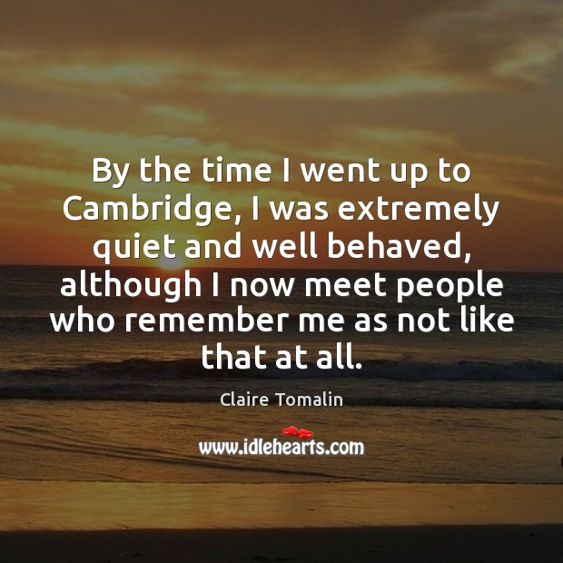 By the time I went up to Cambridge, I was extremely quiet Claire Tomalin Picture Quote