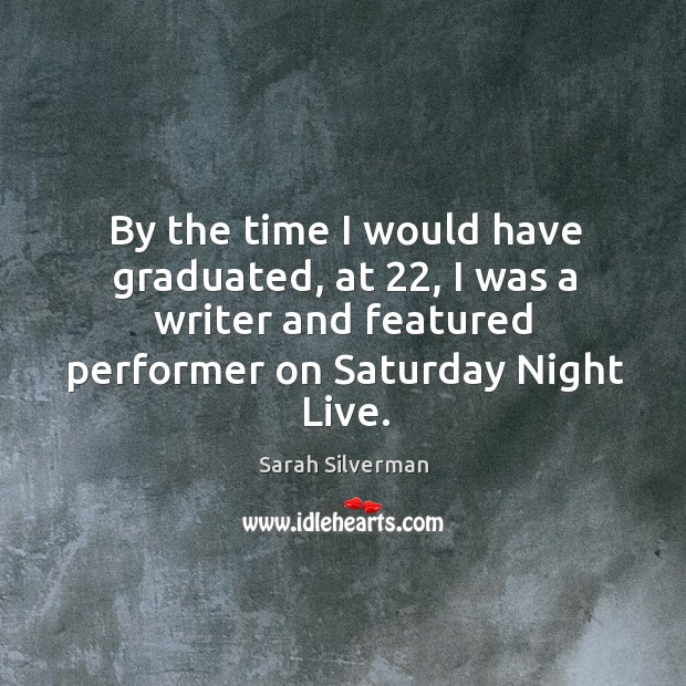 By the time I would have graduated, at 22, I was a writer and featured performer on saturday night live. Image