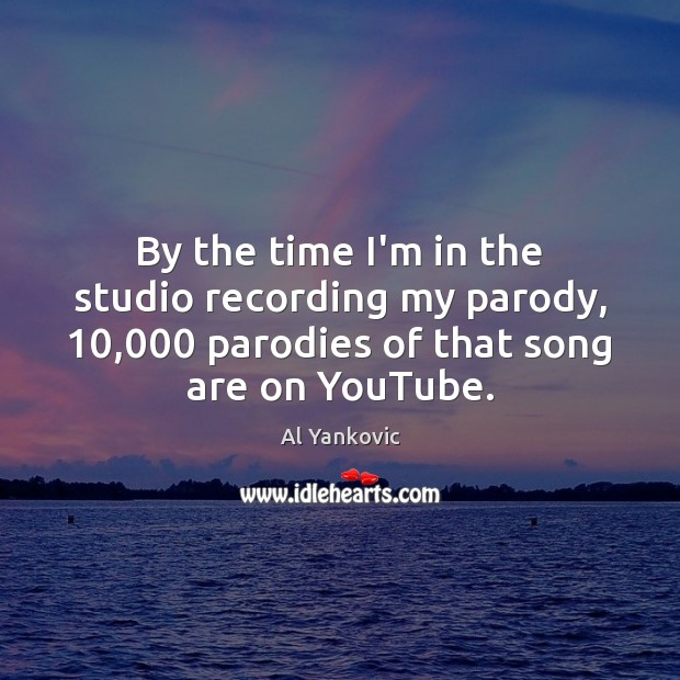 By the time I'm in the studio recording my parody, 10,000 parodies of Al Yankovic Picture Quote