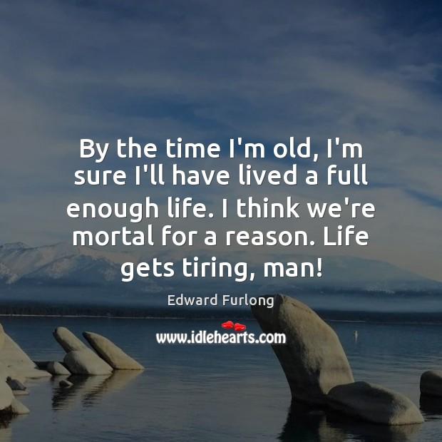 By the time I'm old, I'm sure I'll have lived a full Edward Furlong Picture Quote