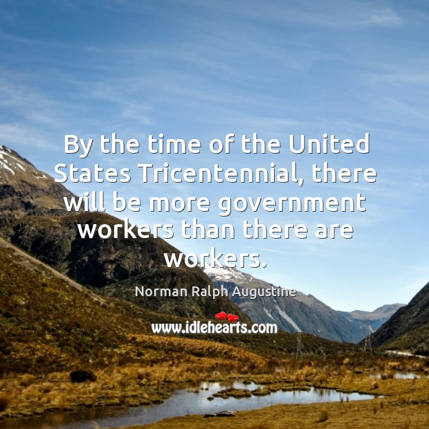 By the time of the united states tricentennial, there will be more government workers than there are workers. Norman Ralph Augustine Picture Quote