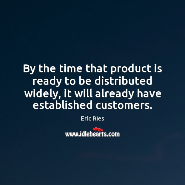 By the time that product is ready to be distributed widely, it Eric Ries Picture Quote