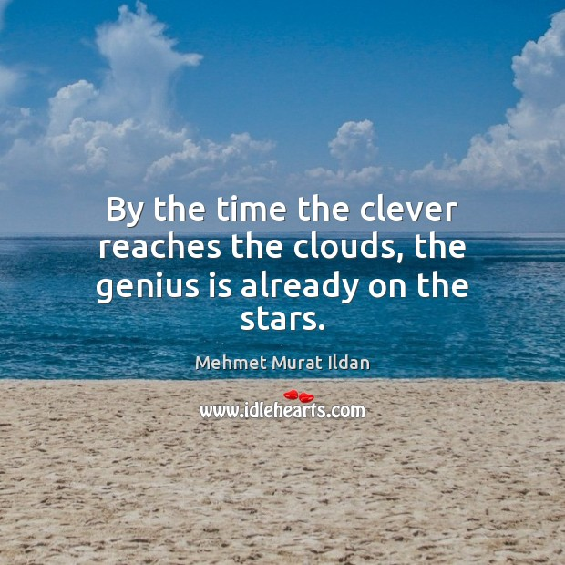Image, By the time the clever reaches the clouds, the genius is already on the stars.
