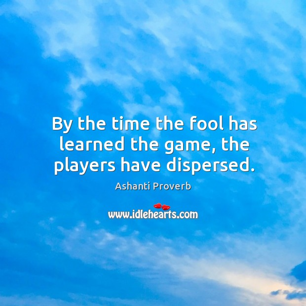 By the time the fool has learned the game, the players have dispersed. Ashanti Proverbs Image