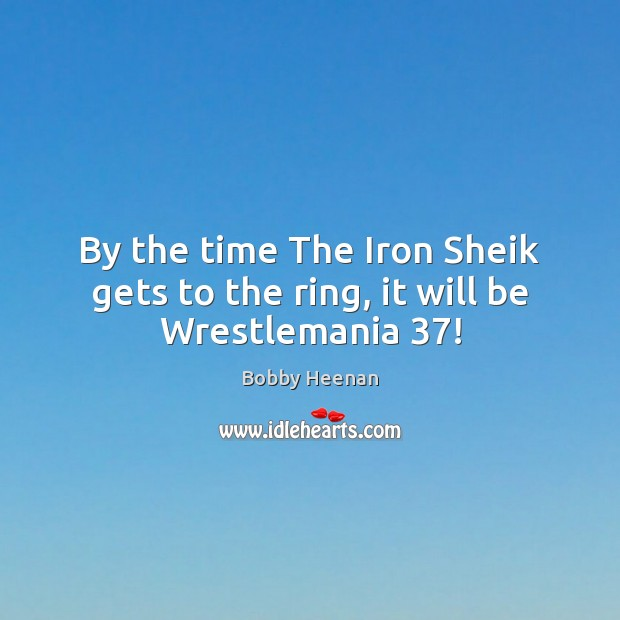 By the time The Iron Sheik gets to the ring, it will be Wrestlemania 37! Bobby Heenan Picture Quote