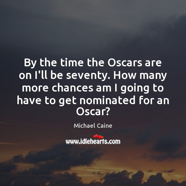 Image, By the time the Oscars are on I'll be seventy. How many